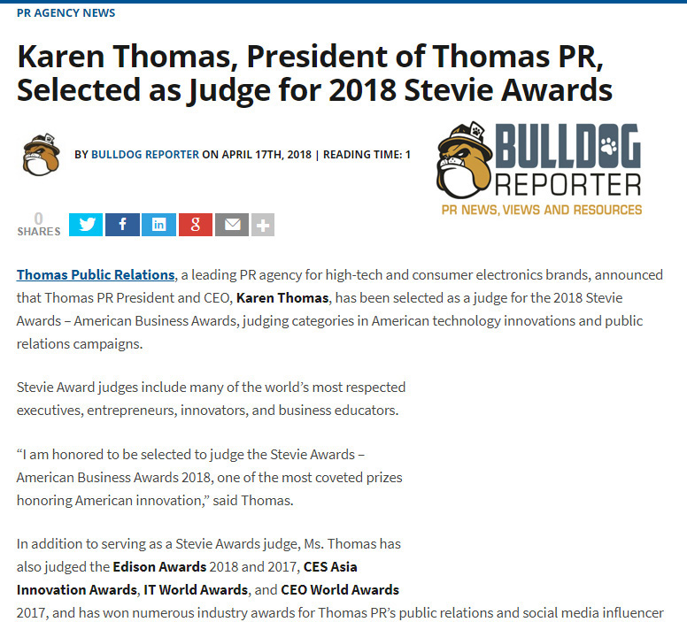 Thomas Public Relations announced that Karen Thomas, its president and CEO, has been selected as a judge for the 2018 Stevie Awards�American Business Awards, judging categories in American technology innovations and public relations campaigns. In addition to serving as a Stevie Awards judge, Thomas has also judged the Edison Awards 2018 and 2017, CES Asia Innovation Awards, IT World Awards, and CEO World Awards 2017. Created in 2002, The Stevie Awards honor and generate public recognition of the achievements and positive contributions of organizations and working professionals worldwide.