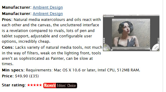 Macworld UK�s 5 Star Rating of ArtRage 4 by Duncan Evans:  �Up until recently, the digital painting world was split between those working miracles with Photoshop�s limited tools and those enduring headaches with Painter�s overbearing complexity. When ArtRage arrived it was like a breath of fresh air, and here with version 4 it has stepped up to rival either, more expansive package, for your digital painting needs.�