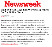 Newsweek Features Microlab in Big Boy Toys by David Weiss: �Its fat, boomy bass is a must for adrenaline-pumping gamers, while music and movie fans will appreciate the apple-crisp high-end. There�s something for every ear, but Microlab is taking dead aim at the man-cave market.�!