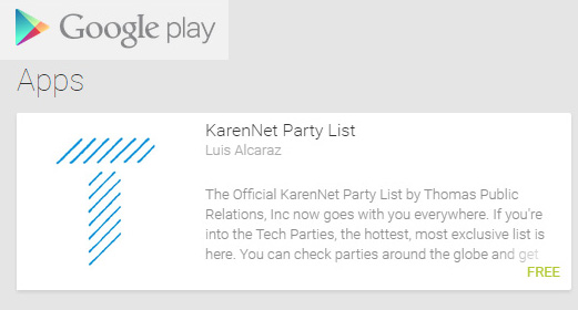 Thomas PR�s KarenNet Party List App for Technology Trade Shows is up now on the Google Play Store! https://play.google.com/store/search?q=karennet+party+list&hl=en -- iPhone coming soon! Thanks to Luis Alcaraz and Interfaces.io!