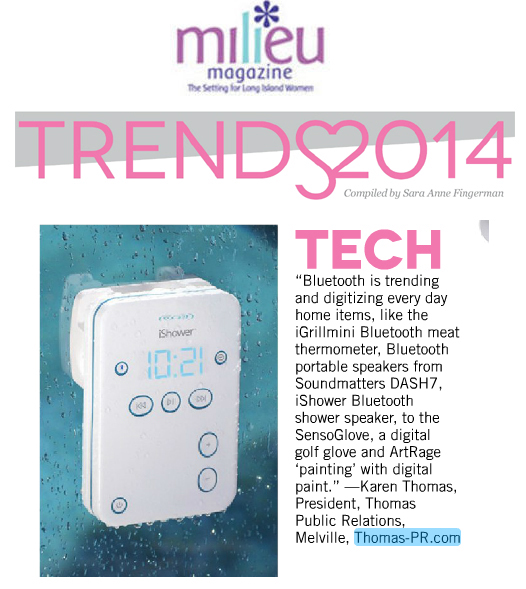 Milieu Magazine Jan/Feb 2014 Quotes Karen Thomas, Thomas Public Relations, Inc. on Tech Trends by Sara Anne Fingerman: �Bluetooth is trending and digitizing everyday home items, like the ‪‎iGrillmini Bluetooth meat thermometer, Bluetooth portable speakers from Soundmatters ‪‎DASH7, iShower Bluetooth shower speaker, to the ‪‎SensoGlove, a digital golf glove, and ‪‎ArtRage �painting� with digital paint.� � Karen Thomas, President, Thomas Public Relations, Melville, www.Thomas-PR.com